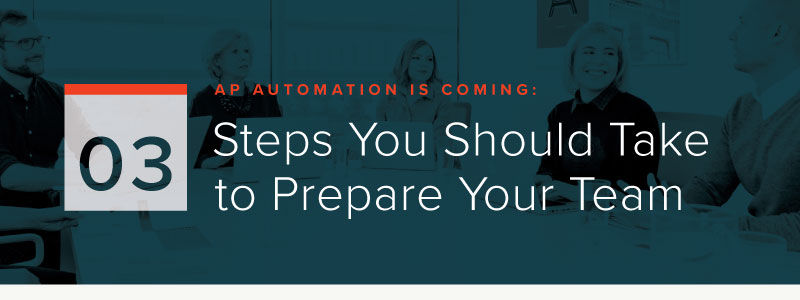 AP Automation Is Coming: 3 Steps You Should Take to Prepare Your Team