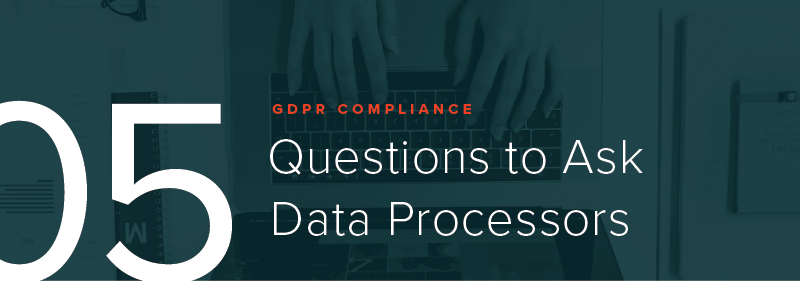GDPR Compliance - 5 Questions to Ask Data Processors