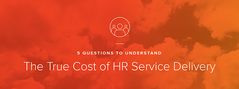 5 Questions to Understand the True Cost of HR Service Delivery